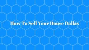 How To Sell Your House Dallas