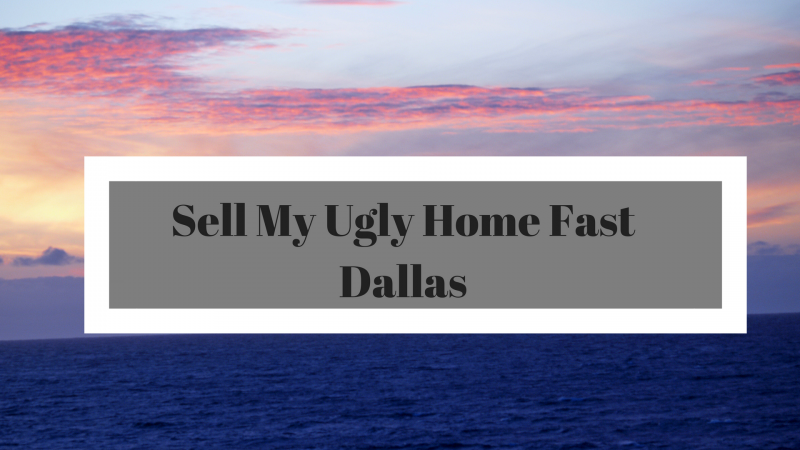 Sell My Ugly Home Fast Dallas