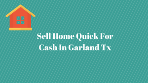 Sell Home Quick For Cash In Garland Tx